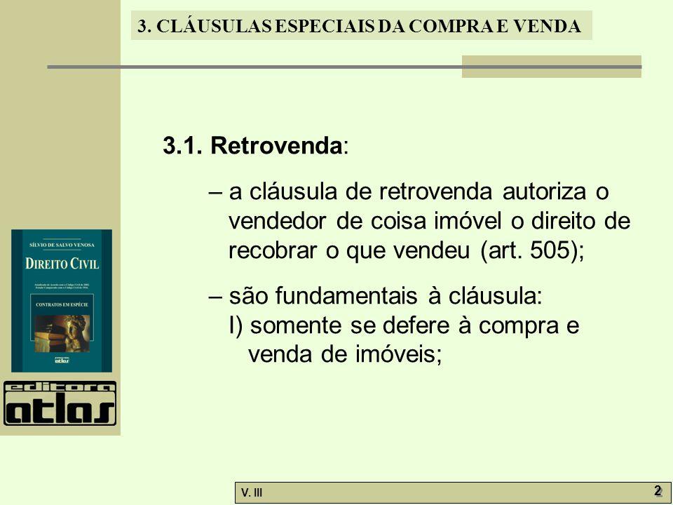 3.1. Retrovenda: – a cláusula de retrovenda autoriza o vendedor de coisa imóvel o direito de recobrar o que vendeu (art. 505);