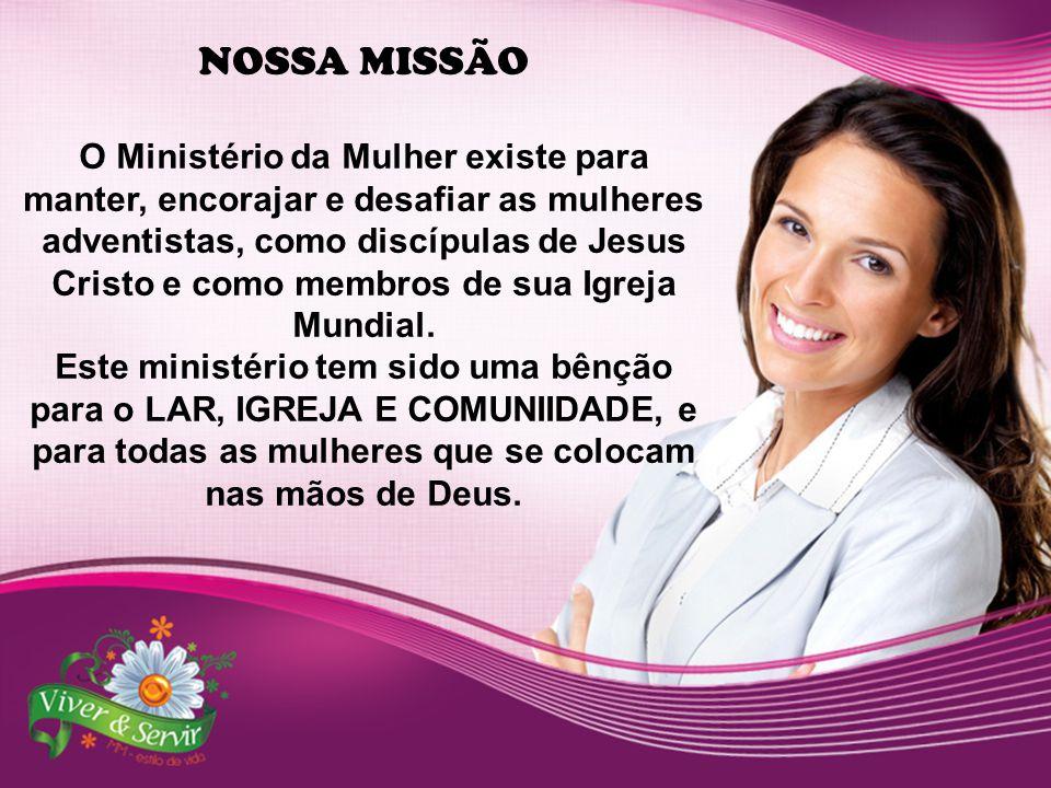 NOSSA MISSÃO O Ministério da Mulher existe para manter, encorajar e desafiar as mulheres adventistas, como discípulas de Jesus Cristo e como membros de sua Igreja Mundial.