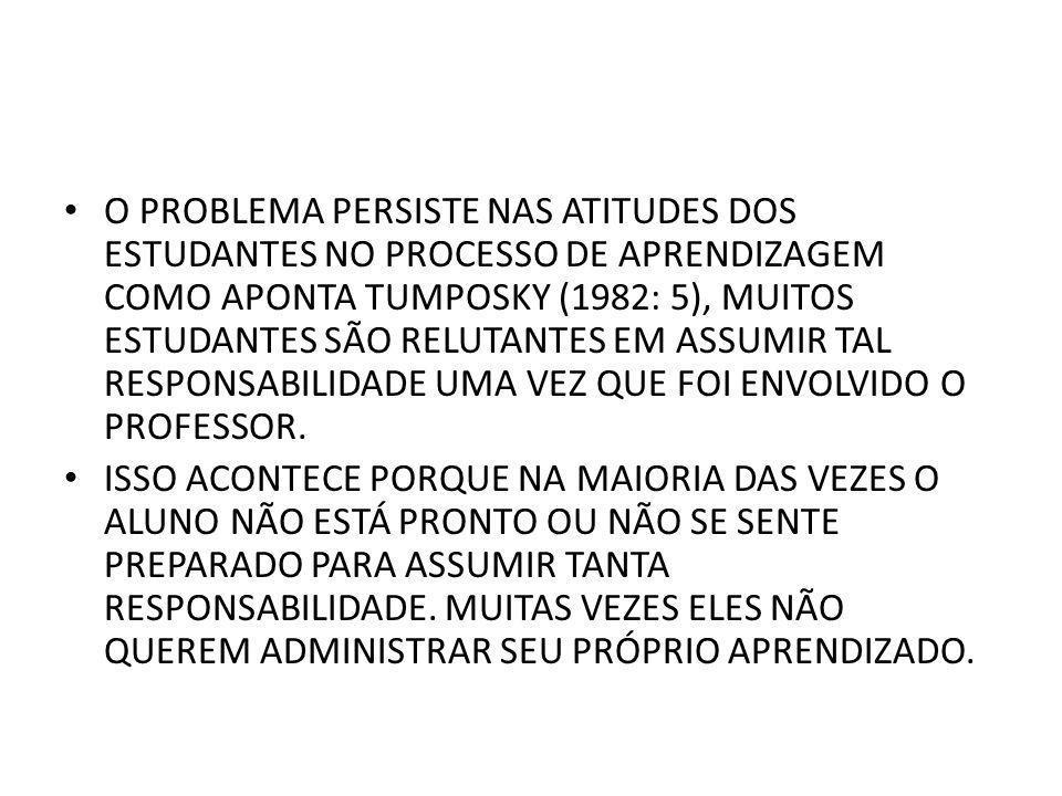 O PROBLEMA PERSISTE NAS ATITUDES DOS ESTUDANTES NO PROCESSO DE APRENDIZAGEM COMO APONTA TUMPOSKY (1982: 5), MUITOS ESTUDANTES SÃO RELUTANTES EM ASSUMIR TAL RESPONSABILIDADE UMA VEZ QUE FOI ENVOLVIDO O PROFESSOR.