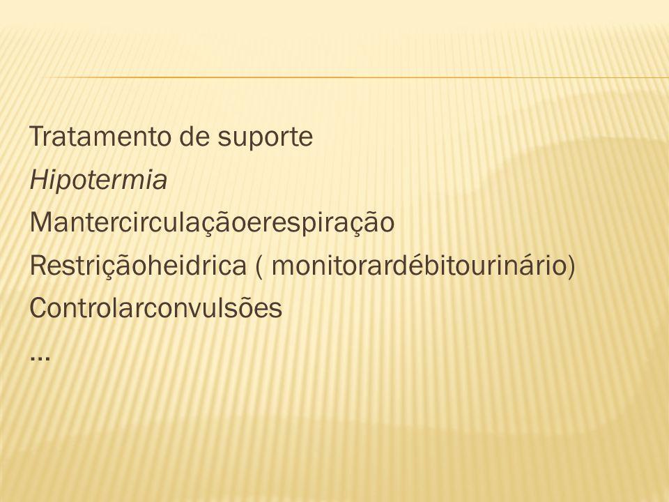 Tratamento de suporte Hipotermia Mantercirculaçãoerespiração Restriçãoheidrica ( monitorardébitourinário) Controlarconvulsões …
