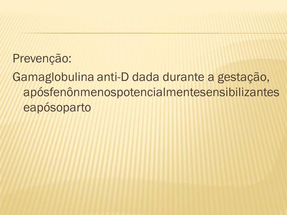 Prevenção: Gamaglobulina anti-D dada durante a gestação, apósfenônmenospotencialmentesensibilizanteseapósoparto