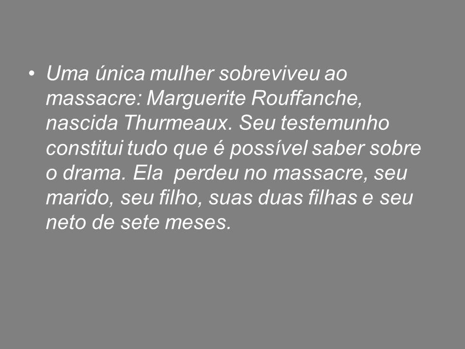 Uma única mulher sobreviveu ao massacre: Marguerite Rouffanche, nascida Thurmeaux.