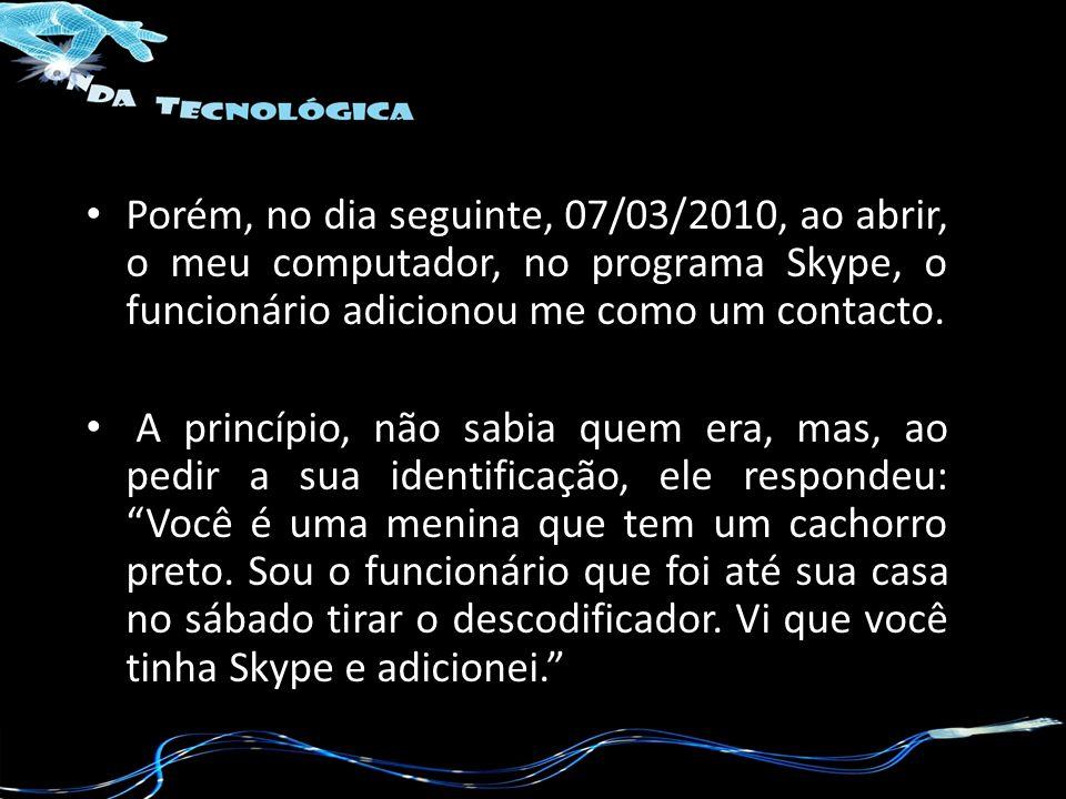 Porém, no dia seguinte, 07/03/2010, ao abrir, o meu computador, no programa Skype, o funcionário adicionou me como um contacto.