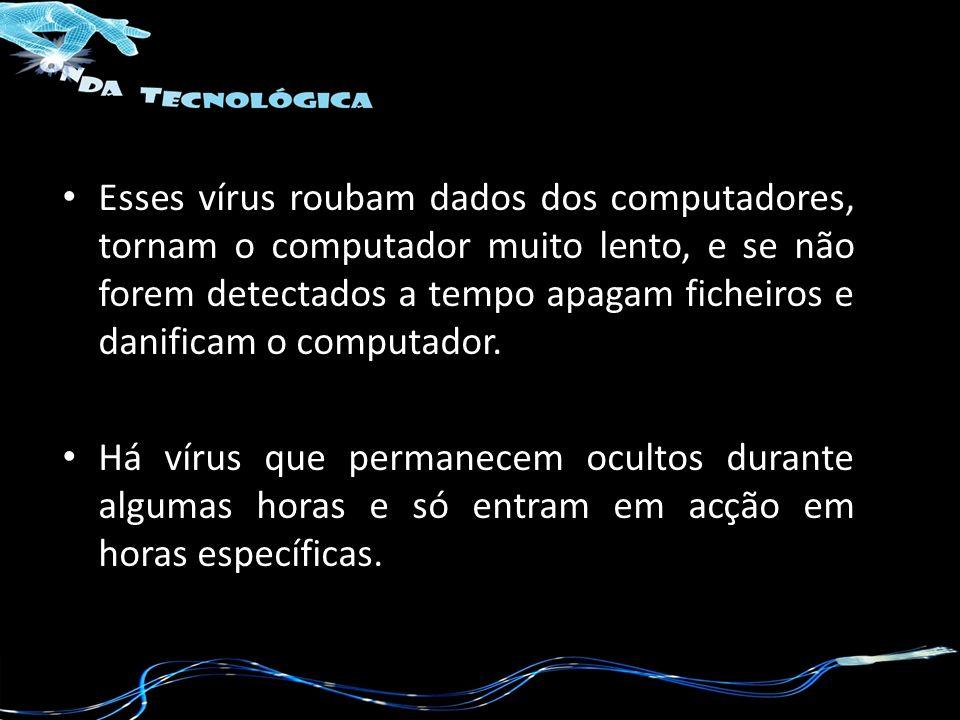 Esses vírus roubam dados dos computadores, tornam o computador muito lento, e se não forem detectados a tempo apagam ficheiros e danificam o computador.
