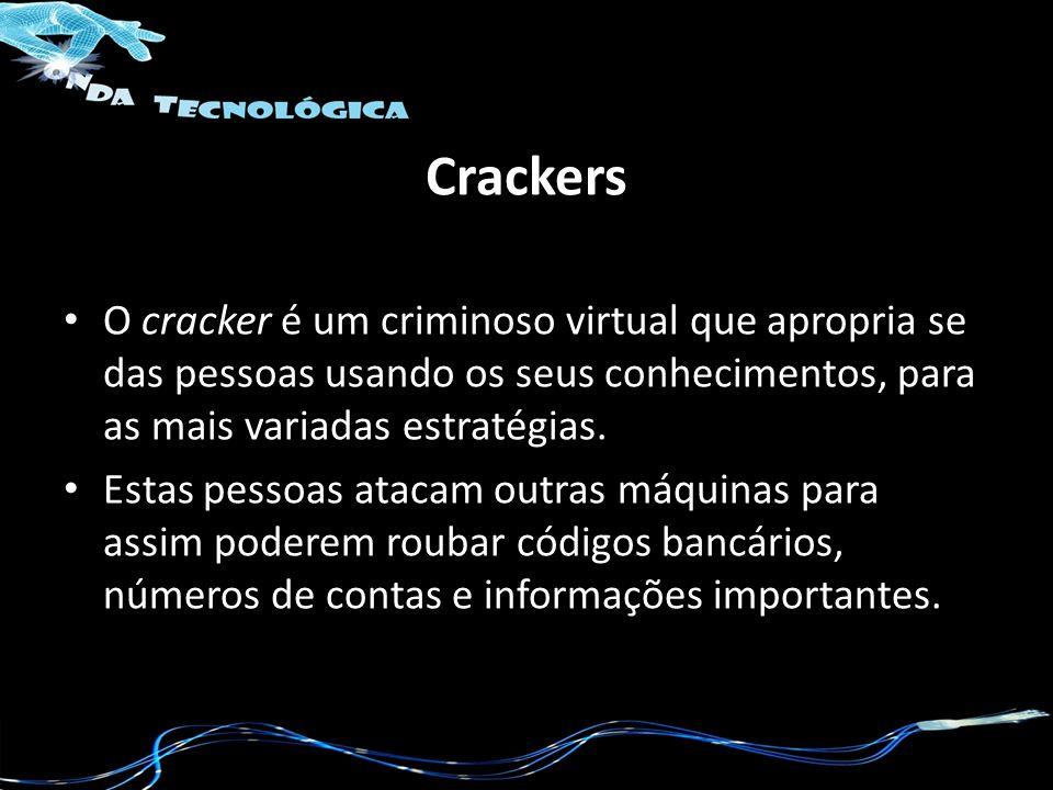 Crackers O cracker é um criminoso virtual que apropria se das pessoas usando os seus conhecimentos, para as mais variadas estratégias.