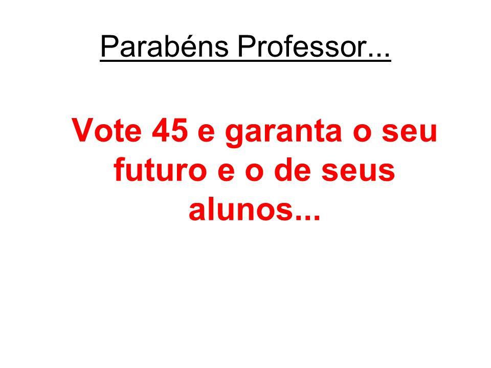 Vote 45 e garanta o seu futuro e o de seus alunos...