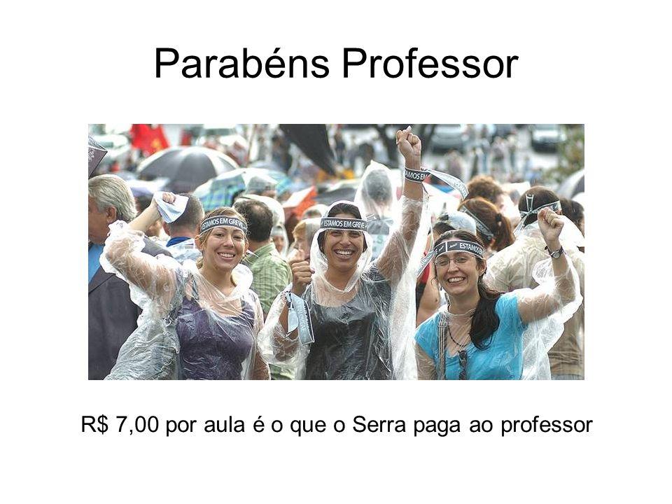 Parabéns Professor R$ 7,00 por aula é o que o Serra paga ao professor
