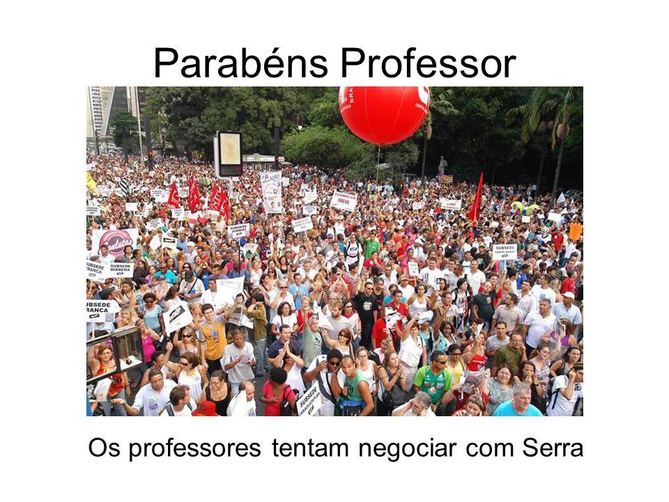 Parabéns Professor Os professores tentam negociar com Serra