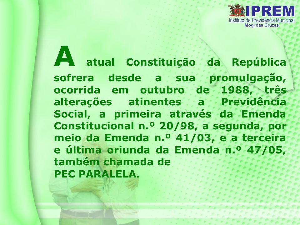 A atual Constituição da República sofrera desde a sua promulgação, ocorrida em outubro de 1988, três alterações atinentes a Previdência Social, a primeira através da Emenda Constitucional n.º 20/98, a segunda, por meio da Emenda n.º 41/03, e a terceira e última oriunda da Emenda n.º 47/05, também chamada de