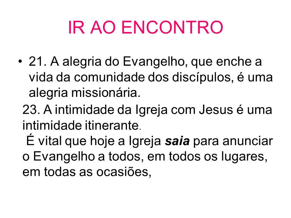 IR AO ENCONTRO 21. A alegria do Evangelho, que enche a vida da comunidade dos discípulos, é uma alegria missionária.