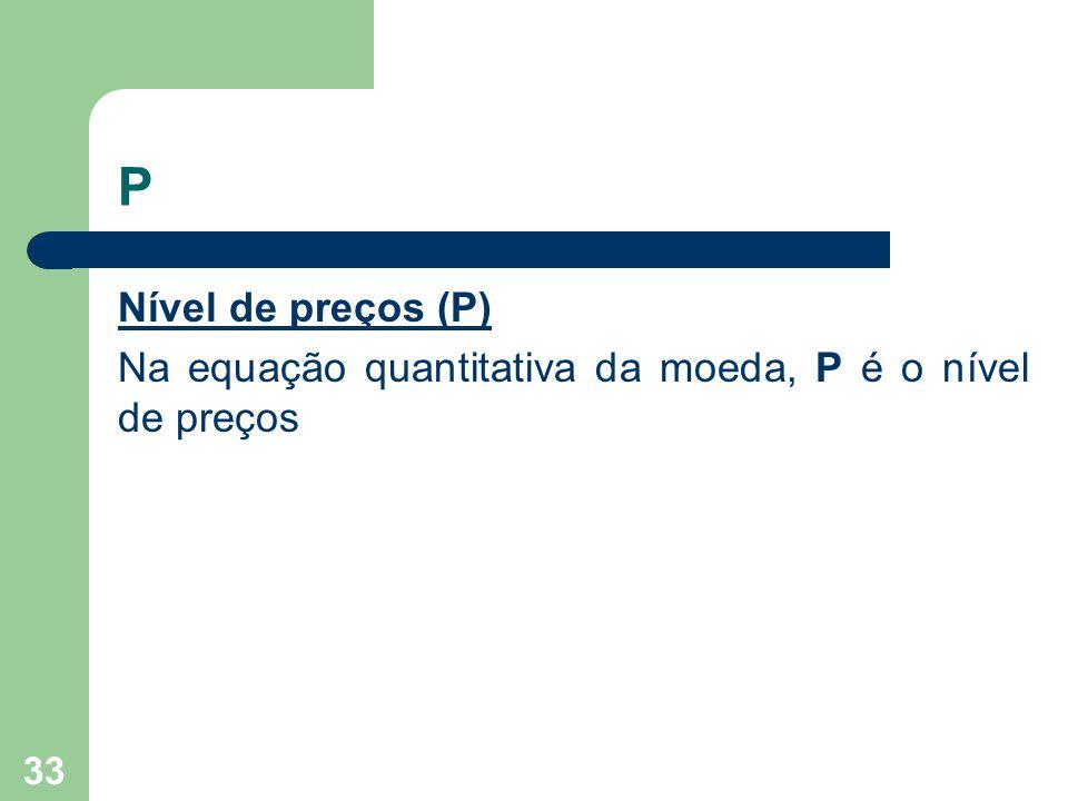 P Nível de preços (P) Na equação quantitativa da moeda, P é o nível de preços