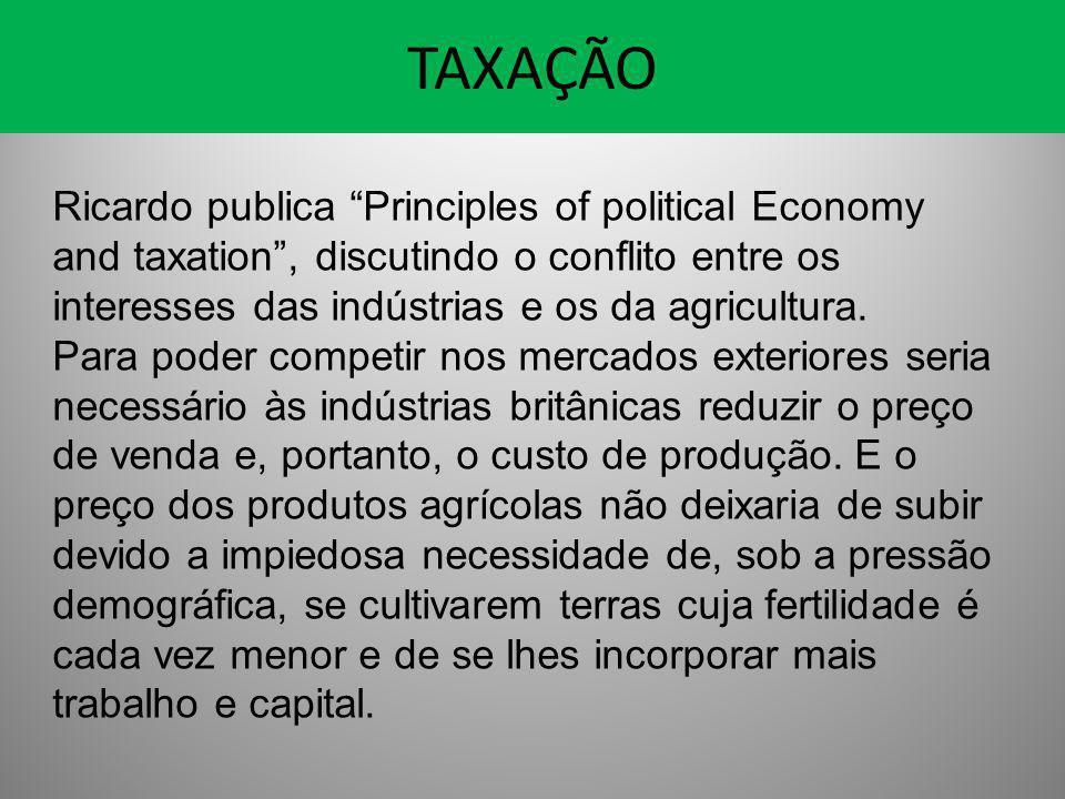 TAXAÇÃO Ricardo publica Principles of political Economy and taxation , discutindo o conflito entre os interesses das indústrias e os da agricultura.