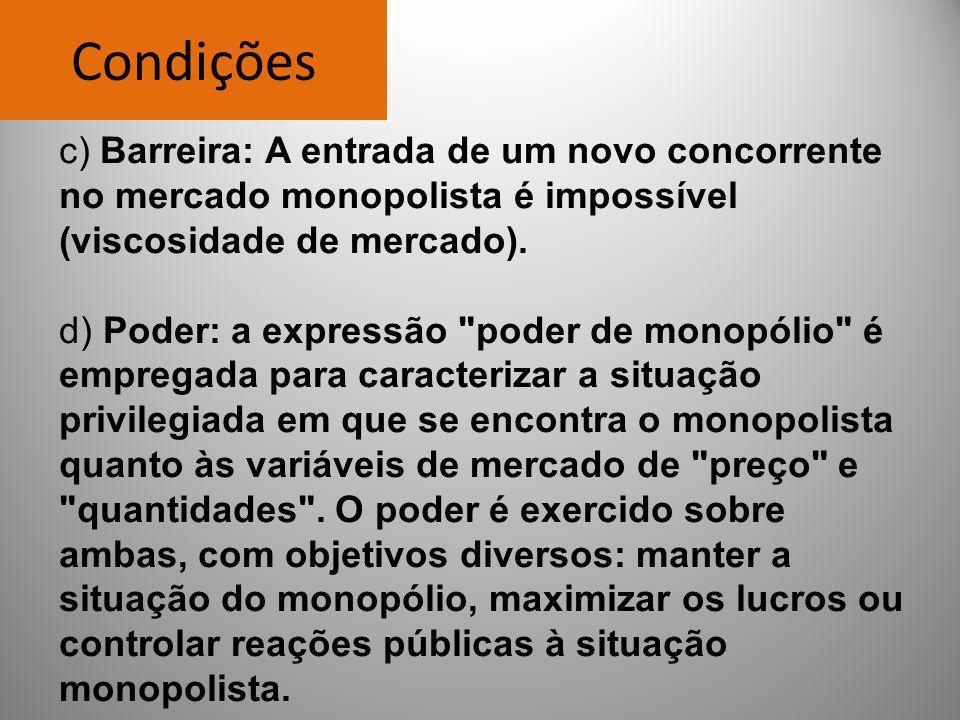Condições c) Barreira: A entrada de um novo concorrente no mercado monopolista é impossível (viscosidade de mercado).
