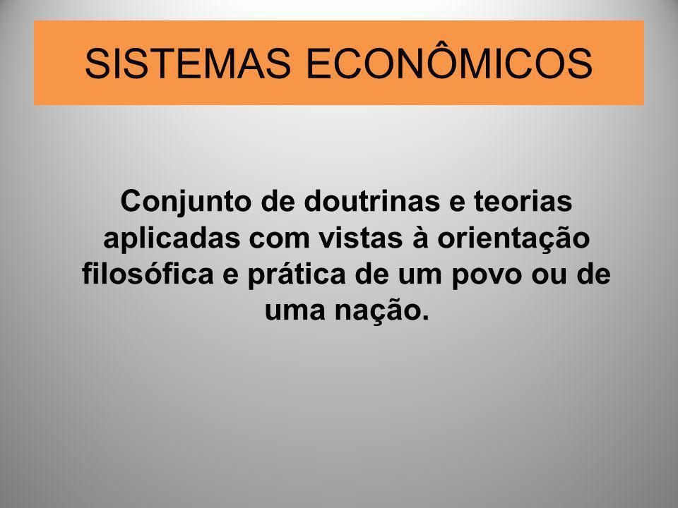 SISTEMAS ECONÔMICOS Conjunto de doutrinas e teorias aplicadas com vistas à orientação filosófica e prática de um povo ou de uma nação.