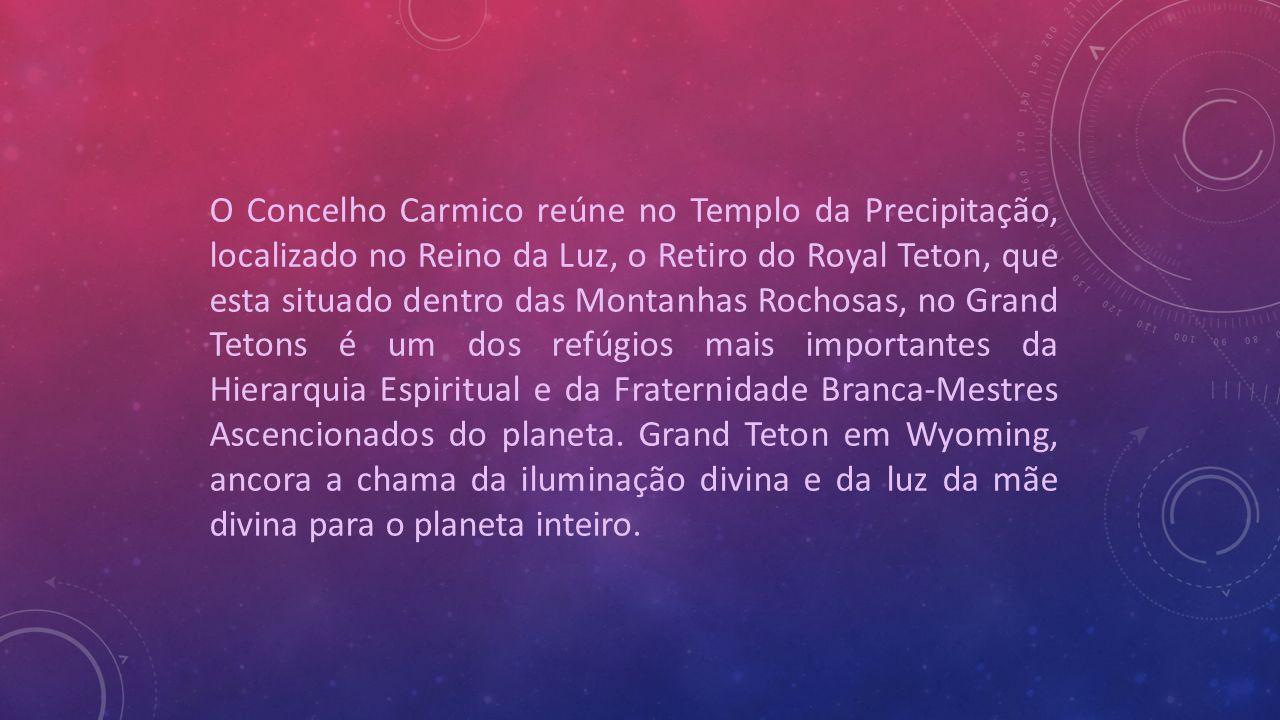 O Concelho Carmico reúne no Templo da Precipitação, localizado no Reino da Luz, o Retiro do Royal Teton, que esta situado dentro das Montanhas Rochosas, no Grand Tetons é um dos refúgios mais importantes da Hierarquia Espiritual e da Fraternidade Branca-Mestres Ascencionados do planeta.