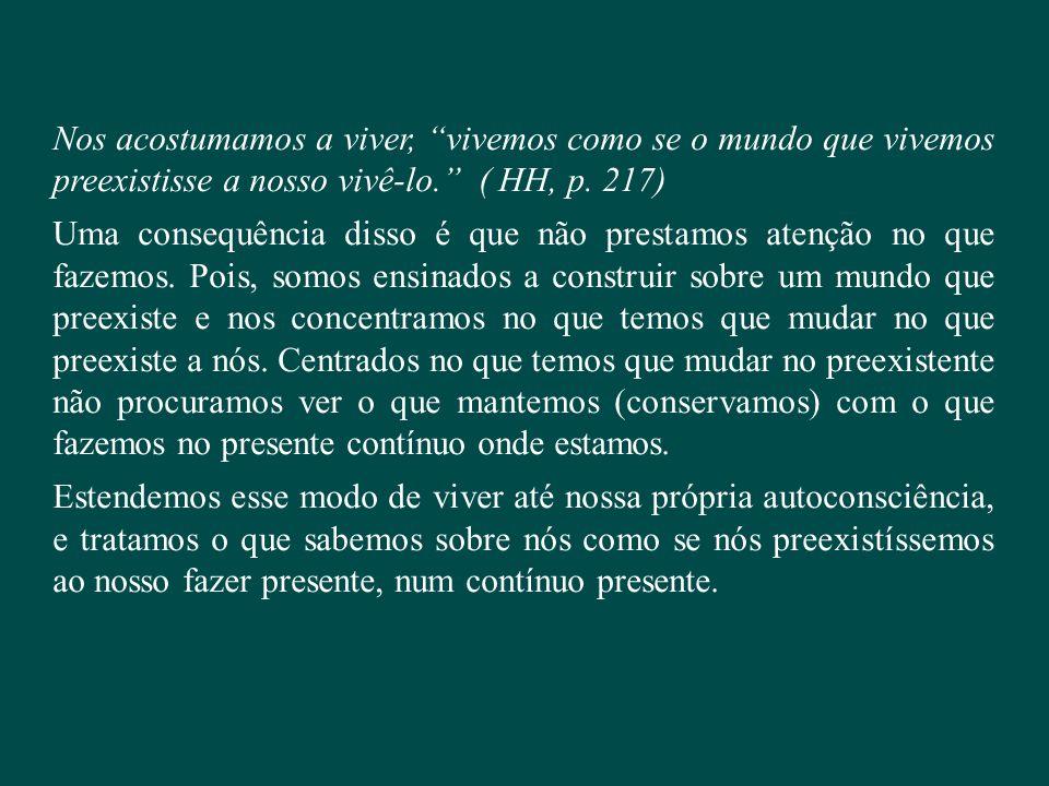 Nos acostumamos a viver, vivemos como se o mundo que vivemos preexistisse a nosso vivê-lo. ( HH, p. 217)
