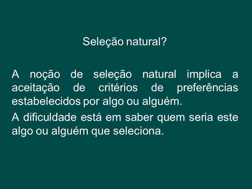 Seleção natural A noção de seleção natural implica a aceitação de critérios de preferências estabelecidos por algo ou alguém.