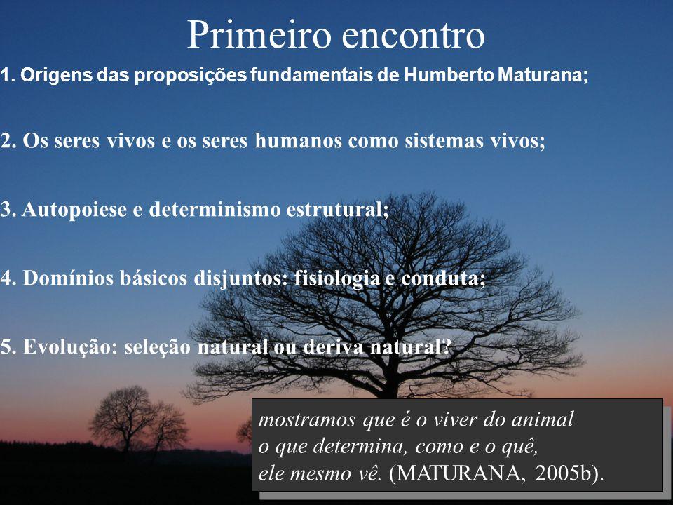 Primeiro encontro 1. Origens das proposições fundamentais de Humberto Maturana; 2. Os seres vivos e os seres humanos como sistemas vivos;