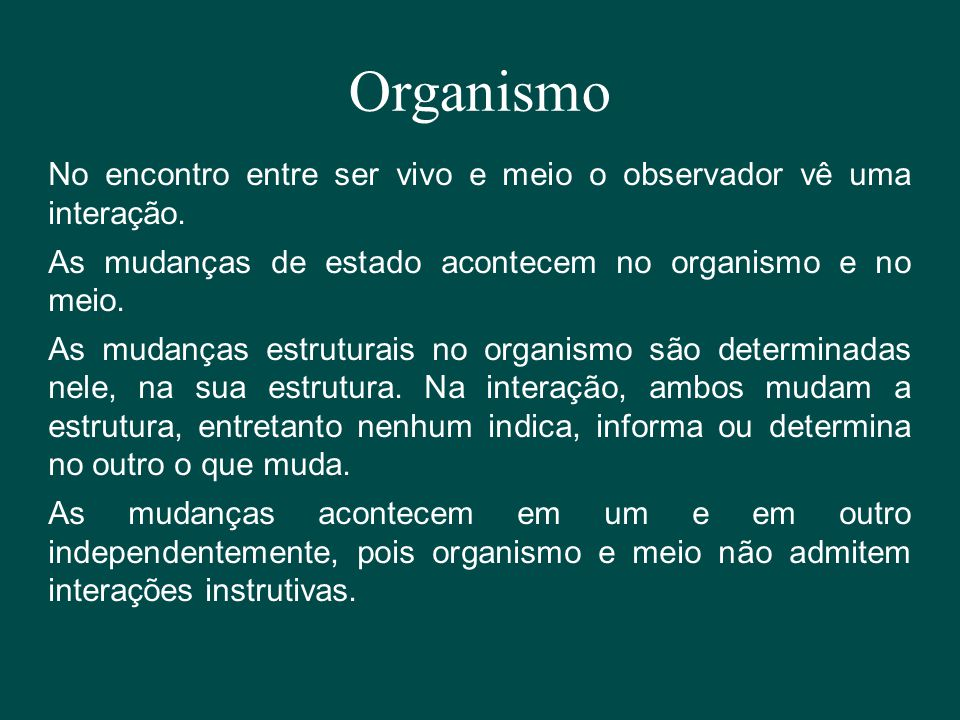 Organismo No encontro entre ser vivo e meio o observador vê uma interação. As mudanças de estado acontecem no organismo e no meio.