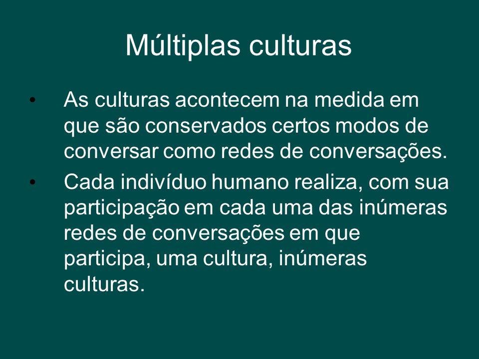 Múltiplas culturas As culturas acontecem na medida em que são conservados certos modos de conversar como redes de conversações.