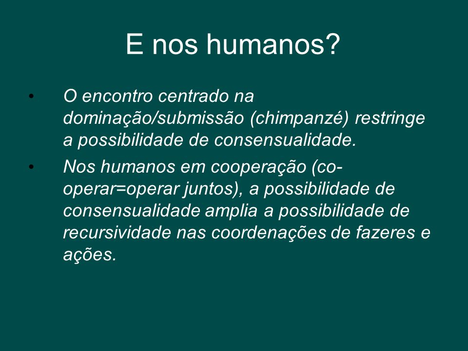 E nos humanos O encontro centrado na dominação/submissão (chimpanzé) restringe a possibilidade de consensualidade.