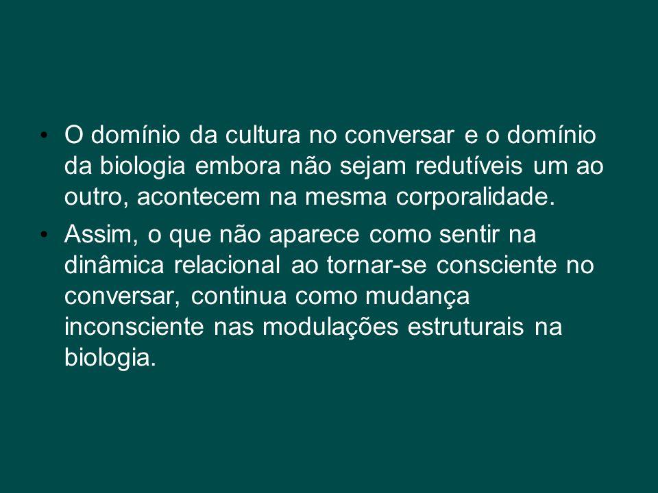 O domínio da cultura no conversar e o domínio da biologia embora não sejam redutíveis um ao outro, acontecem na mesma corporalidade.