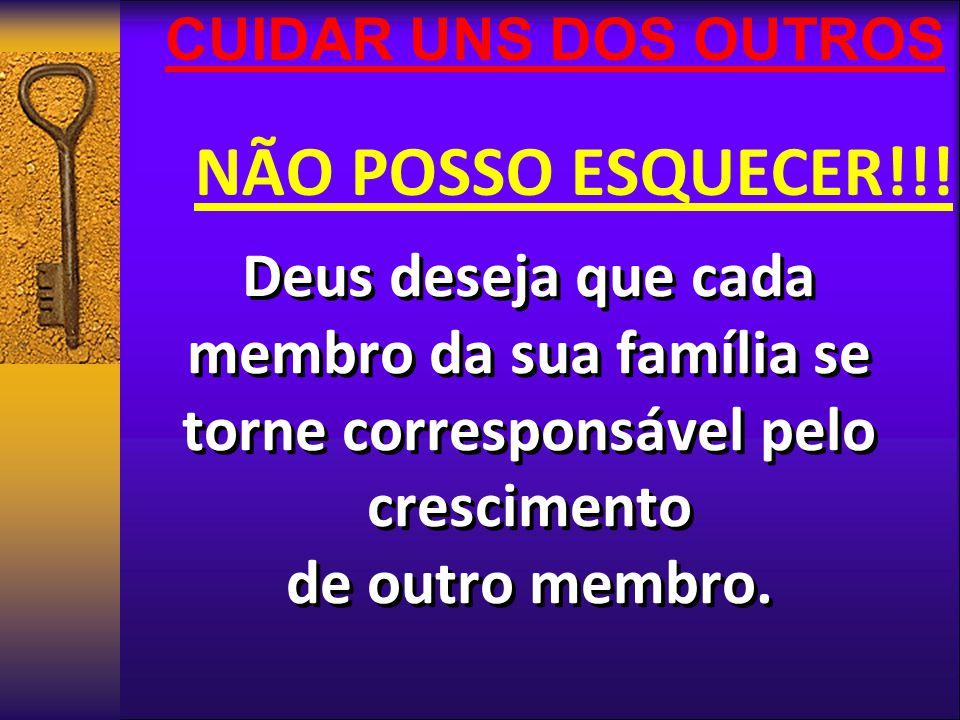 CUIDAR UNS DOS OUTROS NÃO POSSO ESQUECER!!! Deus deseja que cada membro da sua família se torne corresponsável pelo crescimento.