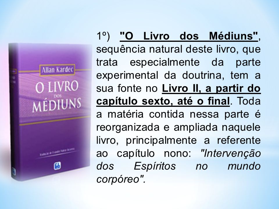 1º) O Livro dos Médiuns , sequência natural deste livro, que trata especialmente da parte experimental da doutrina, tem a sua fonte no Livro II, a partir do capítulo sexto, até o final.