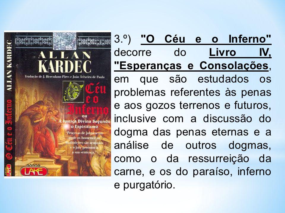 3.º) O Céu e o Inferno decorre do Livro IV, Esperanças e Consolações, em que são estudados os problemas referentes às penas e aos gozos terrenos e futuros, inclusive com a discussão do dogma das penas eternas e a análise de outros dogmas, como o da ressurreição da carne, e os do paraíso, inferno e purgatório.
