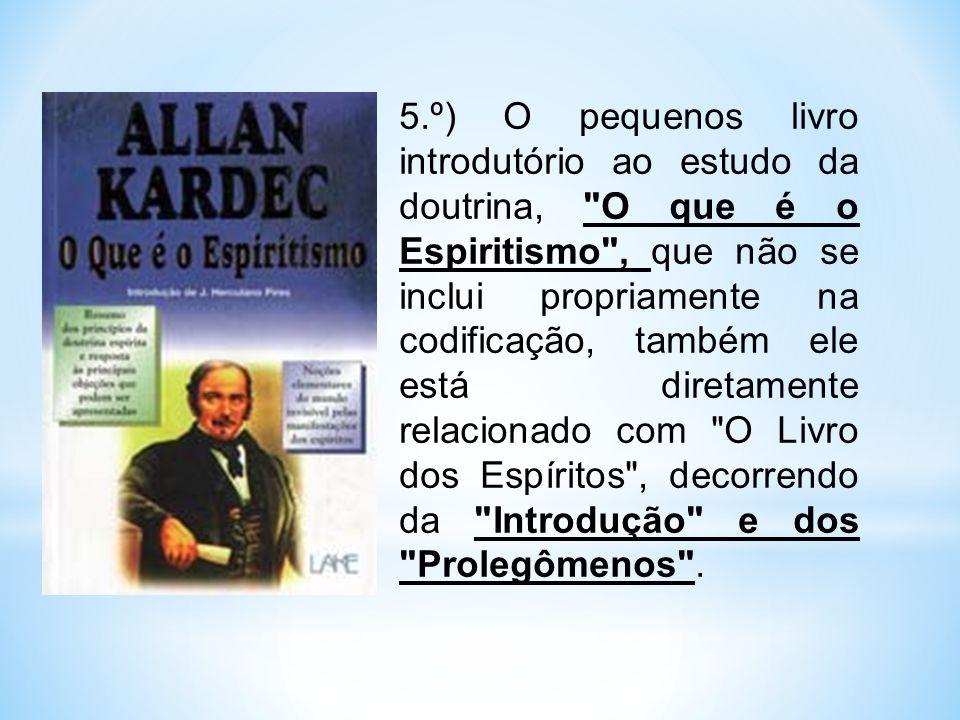 5.º) O pequenos livro introdutório ao estudo da doutrina, O que é o Espiritismo , que não se inclui propriamente na codificação, também ele está diretamente relacionado com O Livro dos Espíritos , decorrendo da Introdução e dos Prolegômenos .