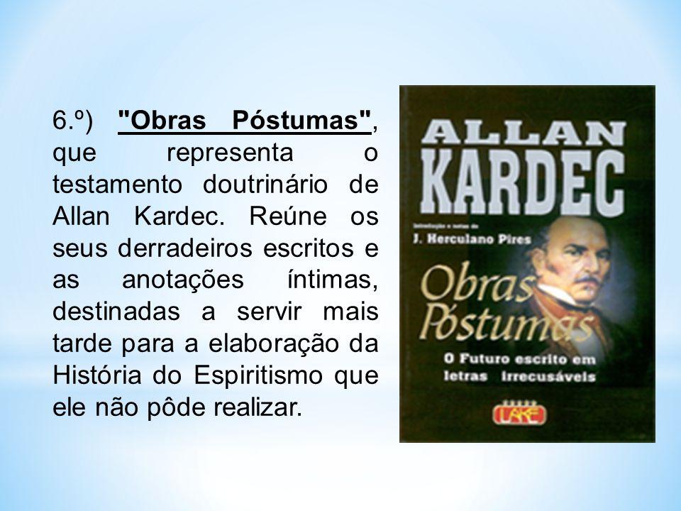 6.º) Obras Póstumas , que representa o testamento doutrinário de Allan Kardec.