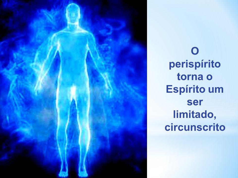 O perispírito torna o Espírito um ser limitado, circunscrito