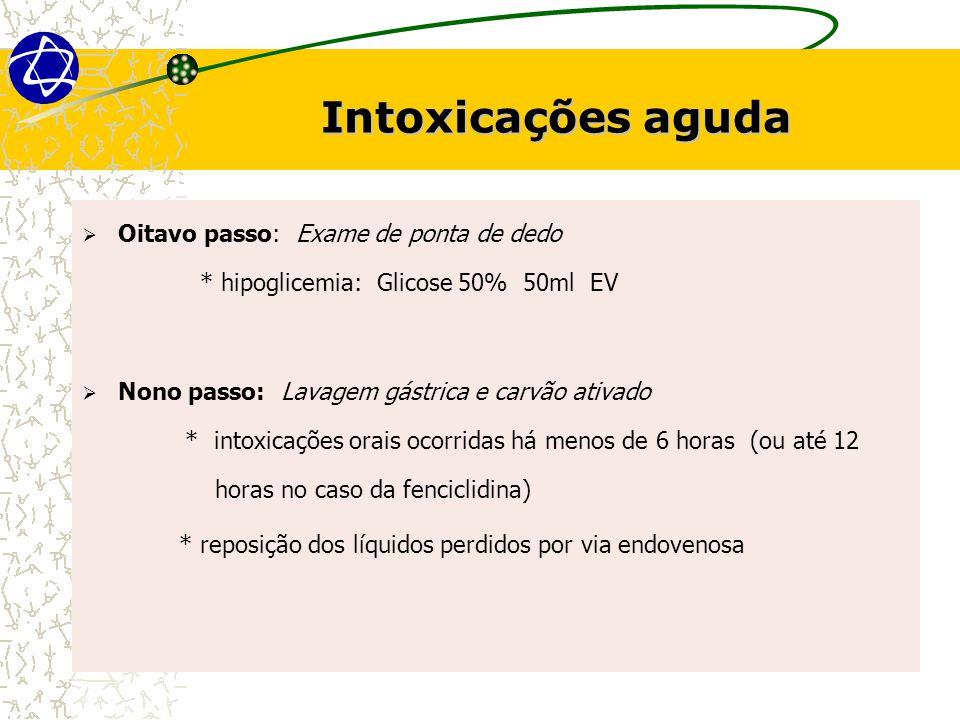 Intoxicações aguda Oitavo passo: Exame de ponta de dedo * hipoglicemia: Glicose 50% 50ml EV.