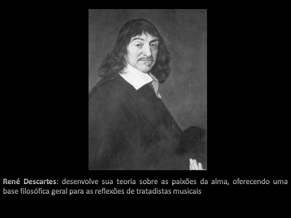 René Descartes: desenvolve sua teoria sobre as paixões da alma, oferecendo uma base filosófica geral para as reflexões de tratadistas musicais