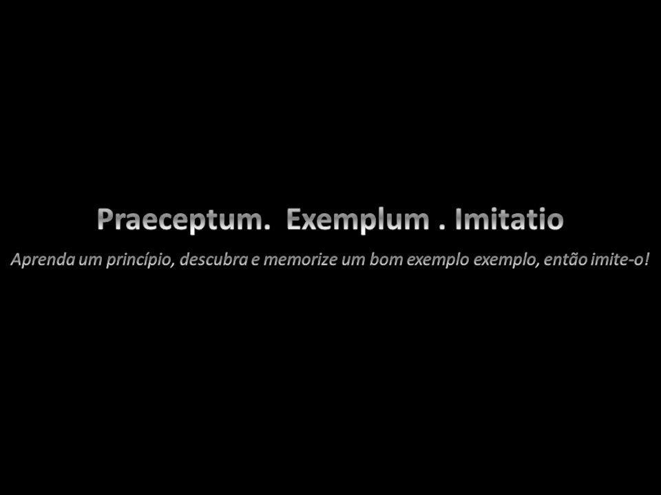 Praeceptum. Exemplum . Imitatio