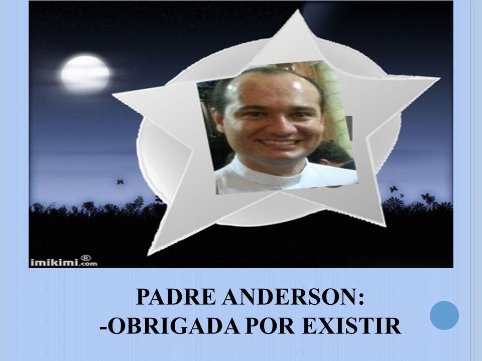 PADRE ANDERSON: -OBRIGADA POR EXISTIR