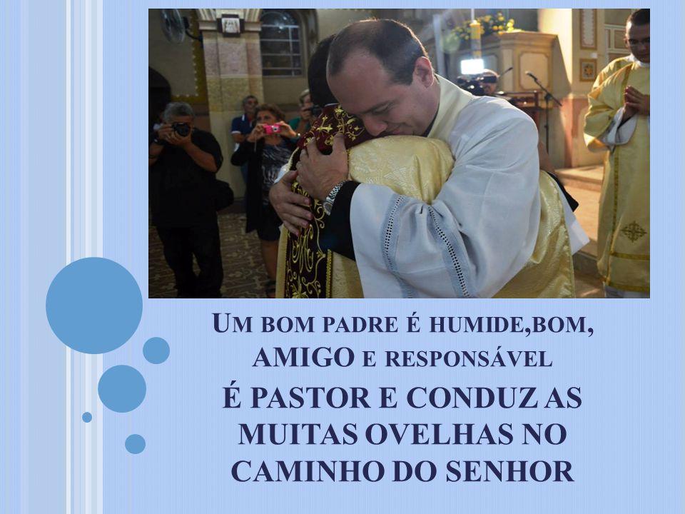Um bom padre é humide,bom, AMIGO e responsável