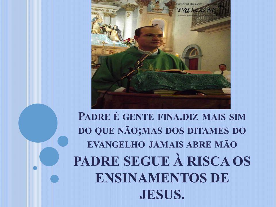 PADRE SEGUE À RISCA OS ENSINAMENTOS DE JESUS.