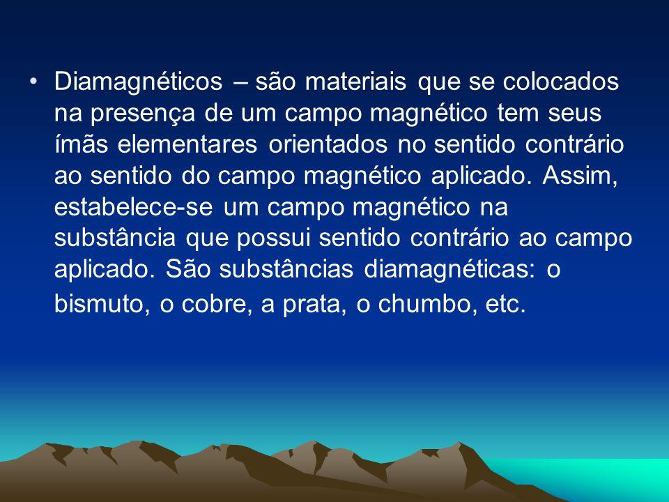 Diamagnéticos – são materiais que se colocados na presença de um campo magnético tem seus ímãs elementares orientados no sentido contrário ao sentido do campo magnético aplicado.
