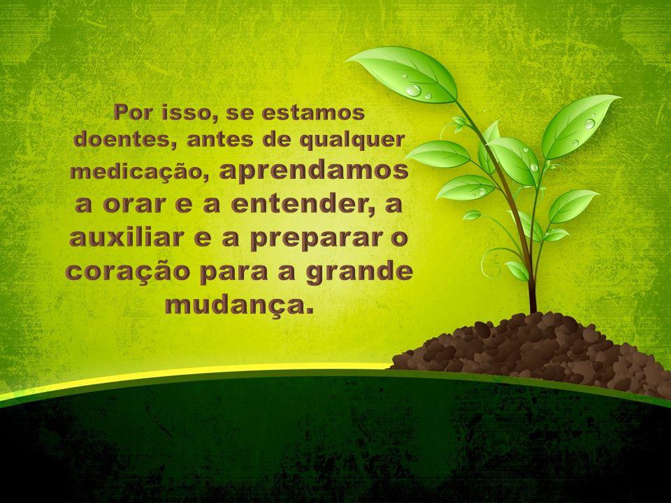 Por isso, se estamos doentes, antes de qualquer medicação, aprendamos a orar e a entender, a auxiliar e a preparar o coração para a grande mudança.