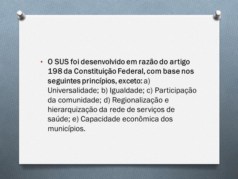 O SUS foi desenvolvido em razão do artigo 198 da Constituição Federal, com base nos seguintes princípios, exceto: a) Universalidade; b) Igualdade; c) Participação da comunidade; d) Regionalização e hierarquização da rede de serviços de saúde; e) Capacidade econômica dos municípios.