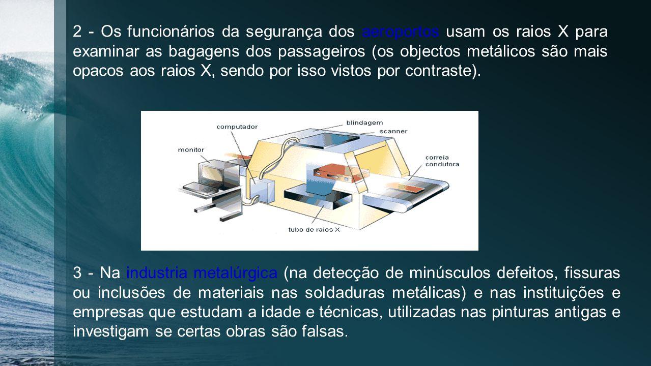 2 - Os funcionários da segurança dos aeroportos usam os raios X para examinar as bagagens dos passageiros (os objectos metálicos são mais opacos aos raios X, sendo por isso vistos por contraste).