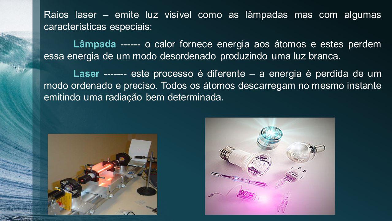 Raios laser – emite luz visível como as lâmpadas mas com algumas características especiais: