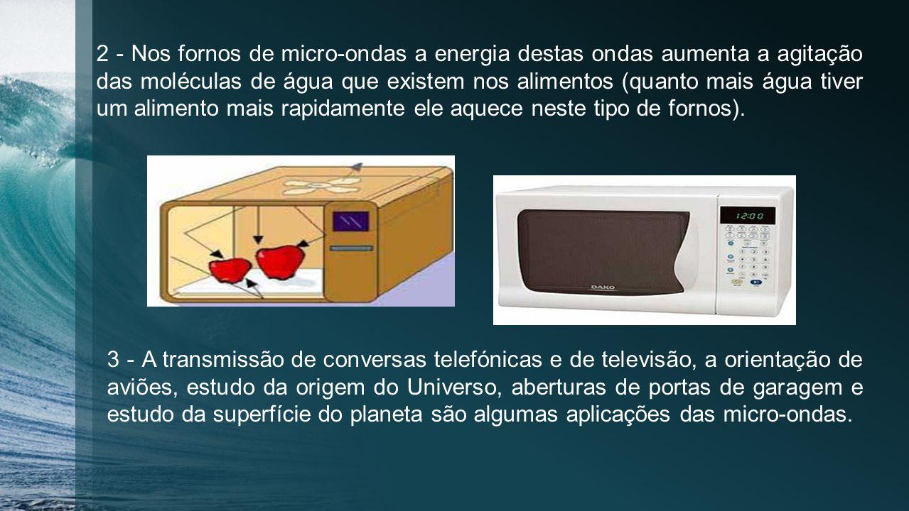 2 - Nos fornos de micro-ondas a energia destas ondas aumenta a agitação das moléculas de água que existem nos alimentos (quanto mais água tiver um alimento mais rapidamente ele aquece neste tipo de fornos).