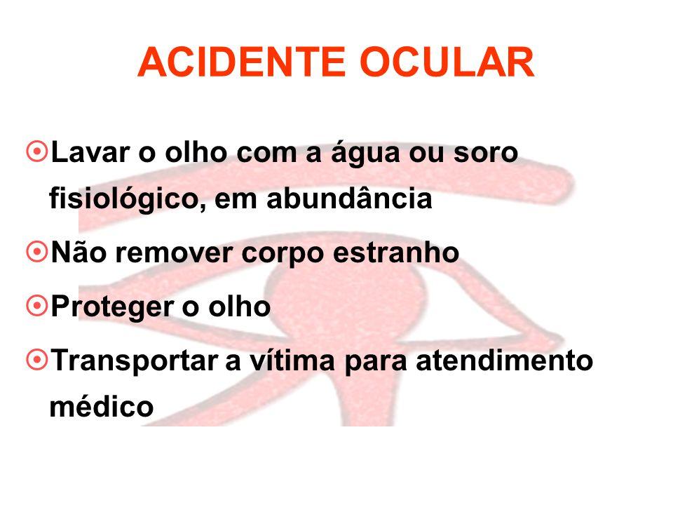 ACIDENTE OCULAR Lavar o olho com a água ou soro fisiológico, em abundância. Não remover corpo estranho.