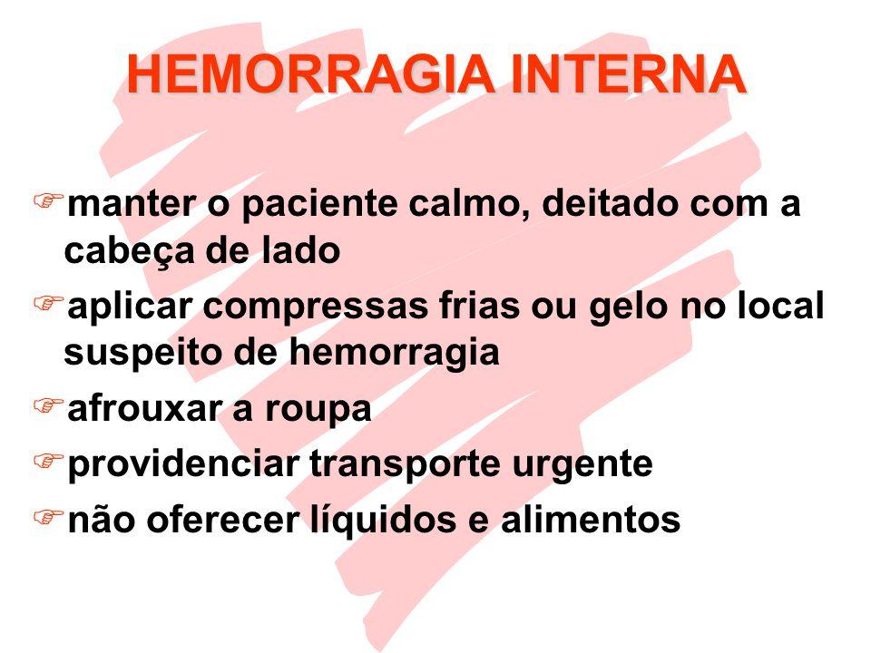 HEMORRAGIA INTERNA manter o paciente calmo, deitado com a cabeça de lado. aplicar compressas frias ou gelo no local suspeito de hemorragia.