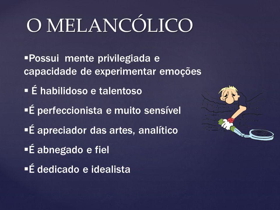 O MELANCÓLICO Possui mente privilegiada e capacidade de experimentar emoções. É habilidoso e talentoso.