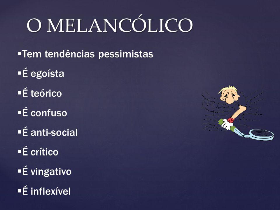 O MELANCÓLICO Tem tendências pessimistas É egoísta É teórico É confuso