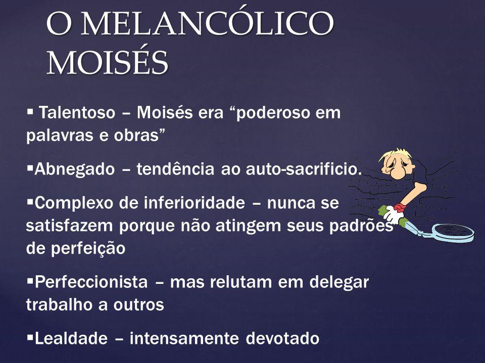 O MELANCÓLICO MOISÉS Talentoso – Moisés era poderoso em palavras e obras Abnegado – tendência ao auto-sacrificio.