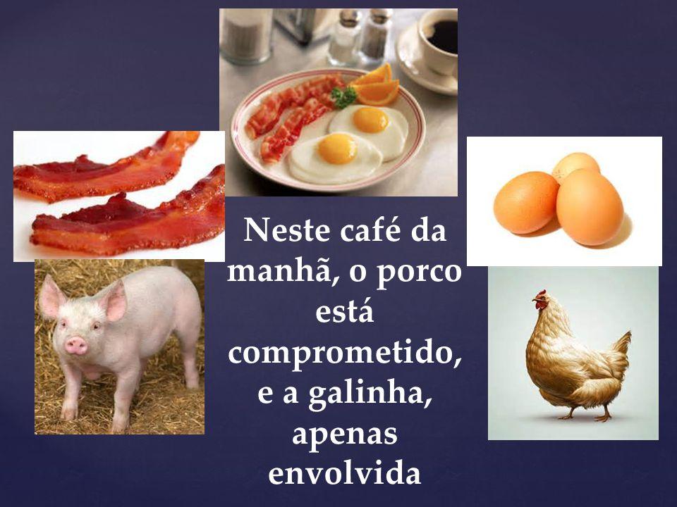 Neste café da manhã, o porco está comprometido, e a galinha, apenas envolvida